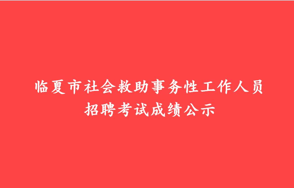 临夏市万博官方网站manbetx救助事务性工作人员招聘考试成绩公示